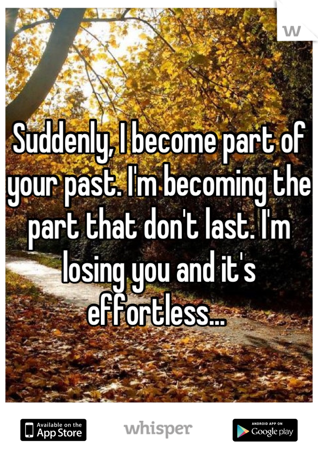 Suddenly, I become part of your past. I'm becoming the part that don't last. I'm losing you and it's effortless...