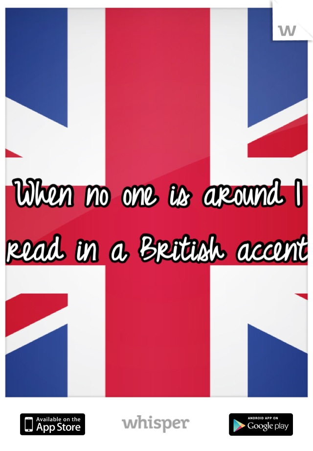 When no one is around I read in a British accent