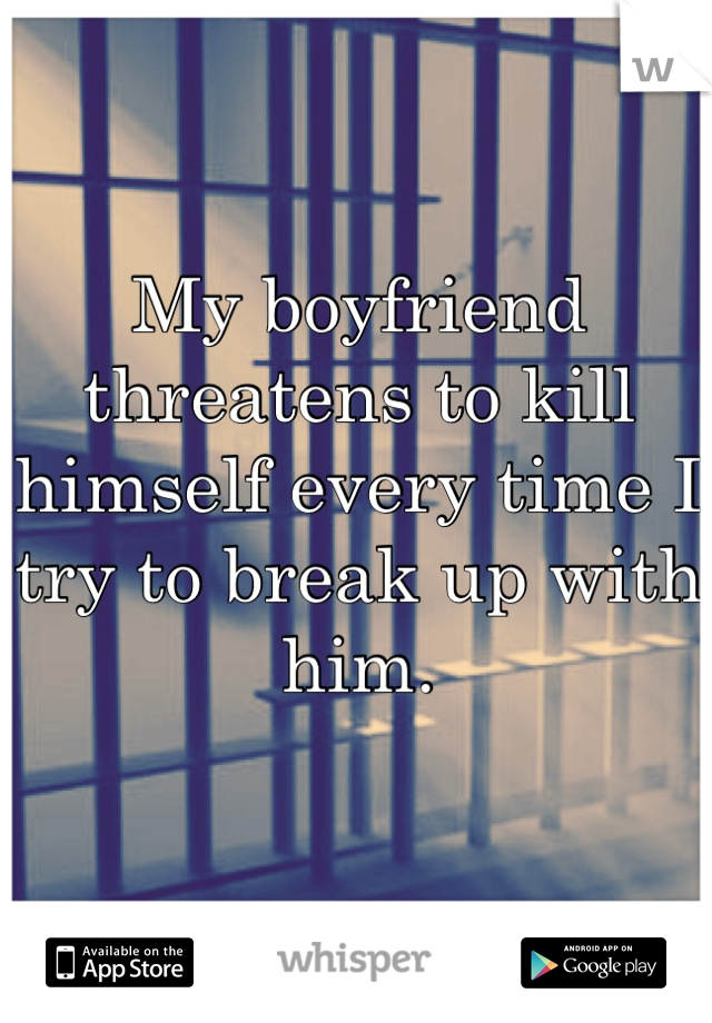My boyfriend threatens to kill himself every time I try to break up with him.