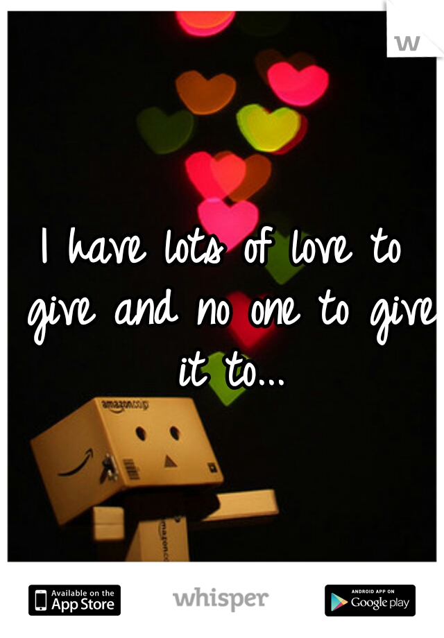 I have lots of love to give and no one to give it to...