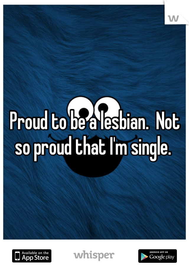 Proud to be a lesbian.  Not so proud that I'm single.