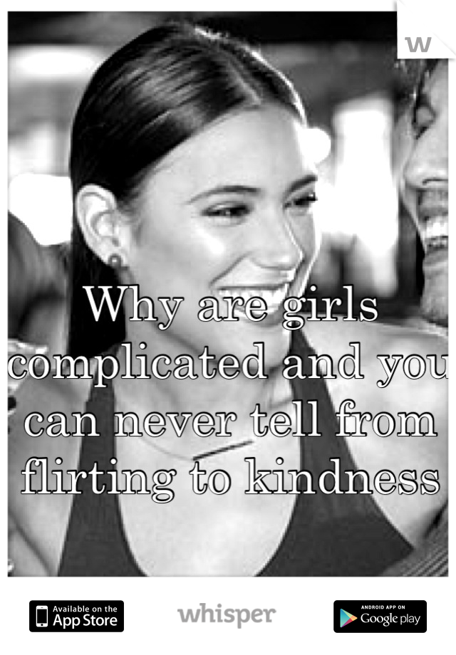 Why are girls complicated and you can never tell from flirting to kindness