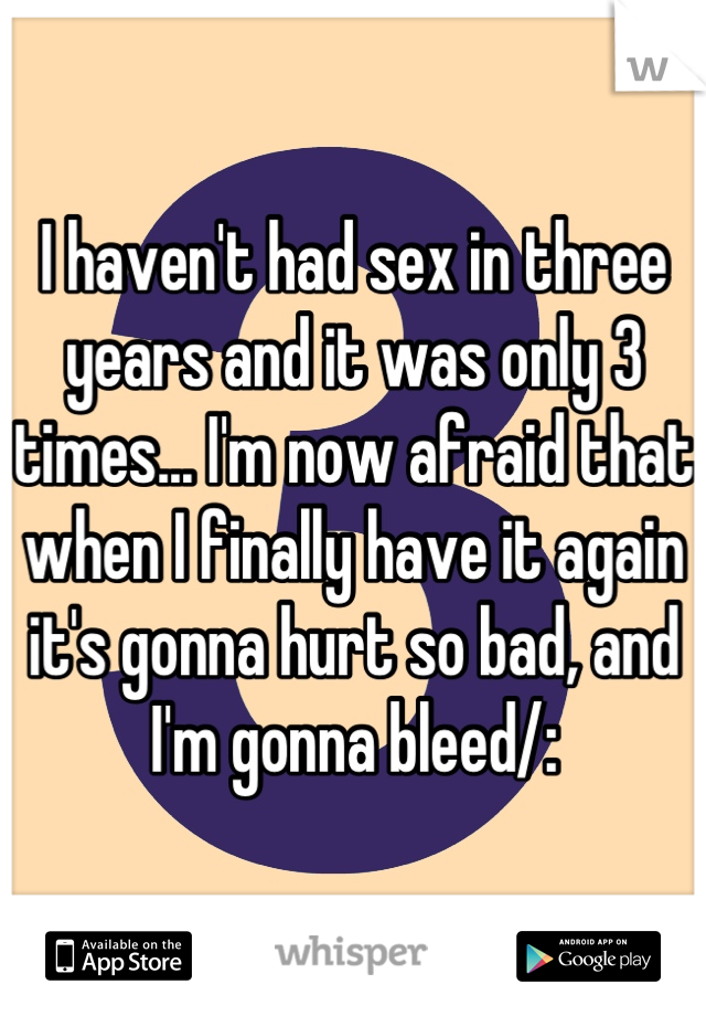I haven't had sex in three years and it was only 3 times... I'm now afraid that when I finally have it again it's gonna hurt so bad, and I'm gonna bleed/: