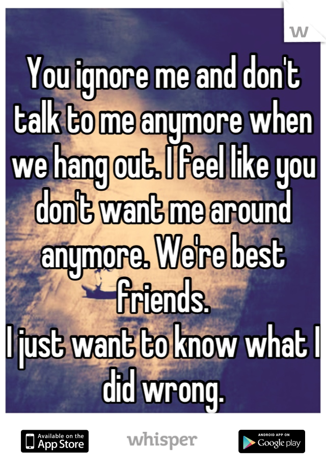 You ignore me and don't talk to me anymore when we hang out. I feel like you don't want me around anymore. We're best friends. I just want to know what I did wrong.