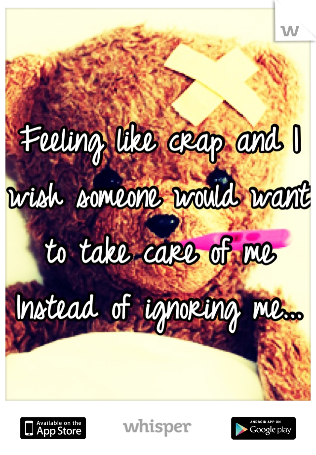 Feeling like crap and I wish someone would want to take care of me Instead of ignoring me...