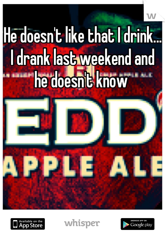 He doesn't like that I drink...  I drank last weekend and he doesn't know