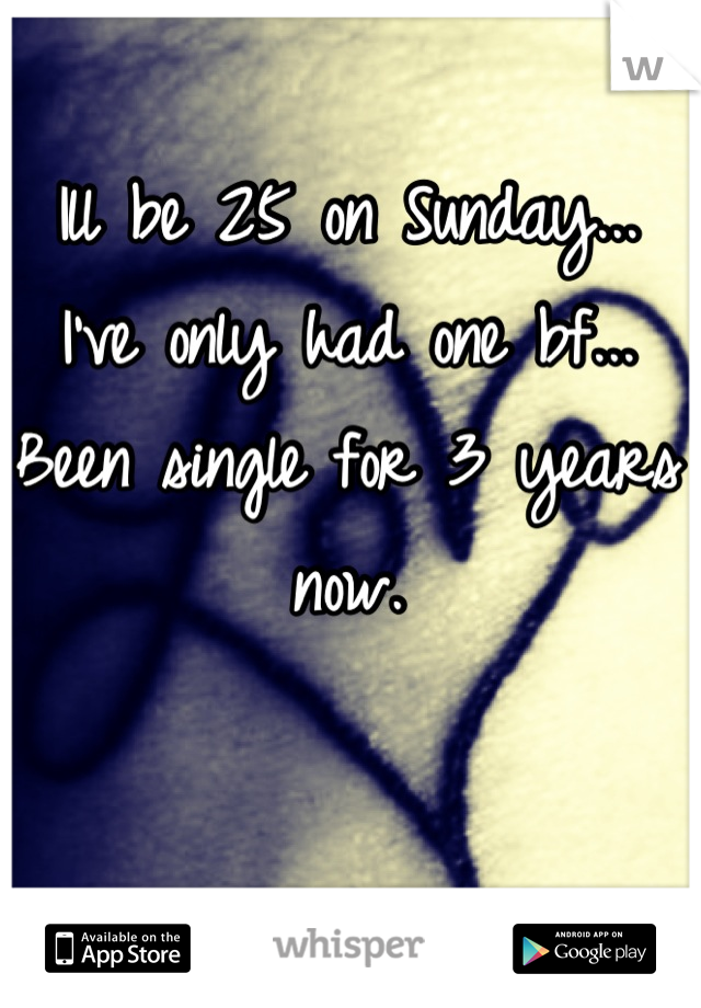 Ill be 25 on Sunday... I've only had one bf... Been single for 3 years now.