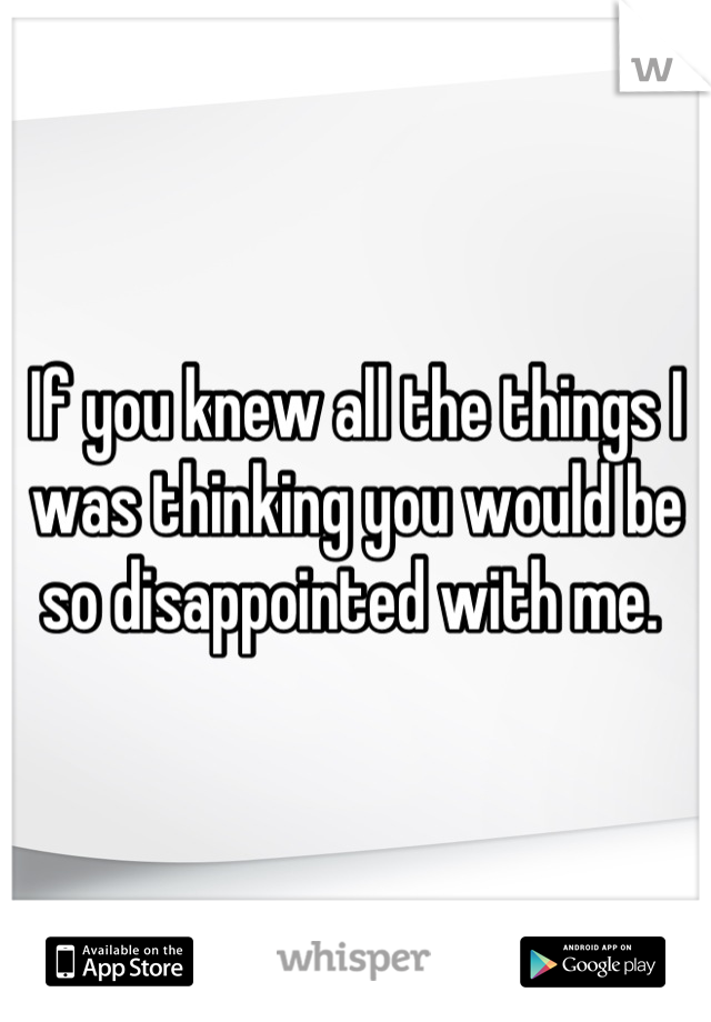 If you knew all the things I was thinking you would be so disappointed with me.