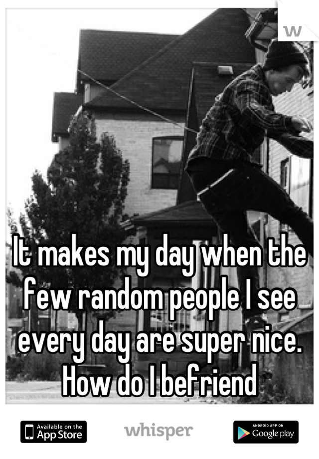 It makes my day when the few random people I see every day are super nice. How do I befriend strangers?