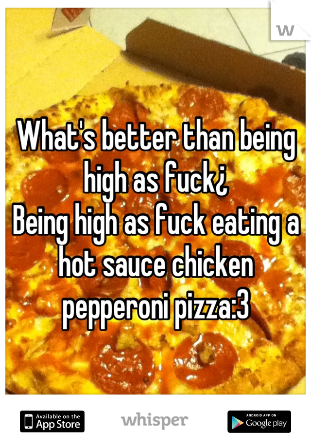 What's better than being high as fuck¿ Being high as fuck eating a hot sauce chicken pepperoni pizza:3
