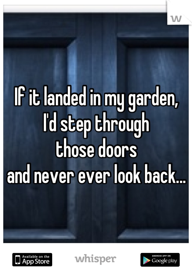 If it landed in my garden, I'd step through  those doors and never ever look back...