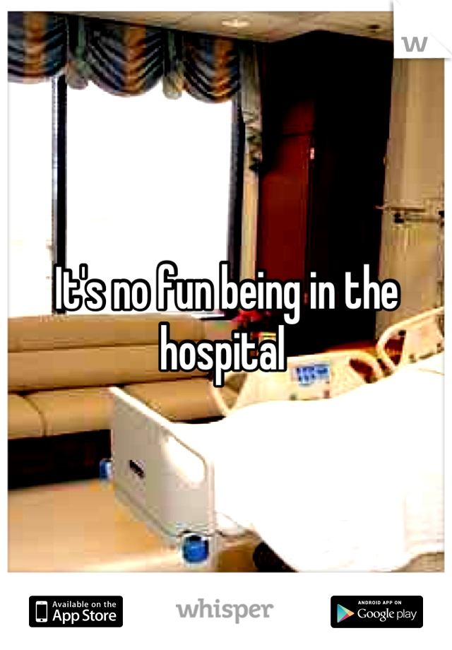 It's no fun being in the hospital