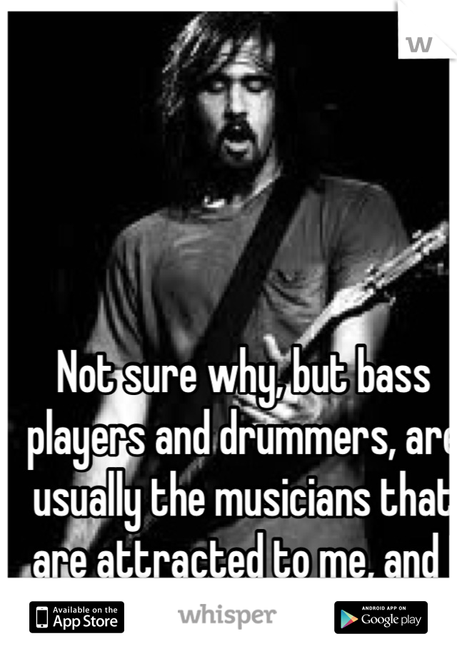 Not sure why, but bass players and drummers, are usually the musicians that are attracted to me, and I to them!