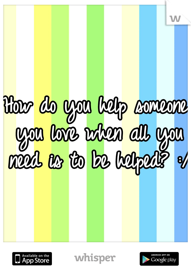 How do you help someone you love when all you need is to be helped? :/