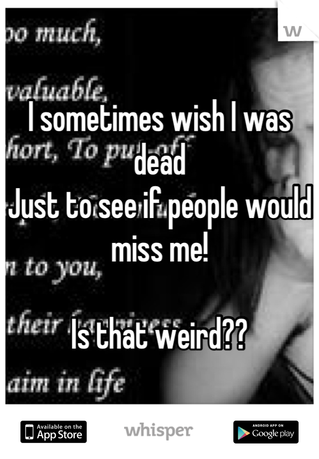 I sometimes wish I was dead Just to see if people would miss me!  Is that weird??
