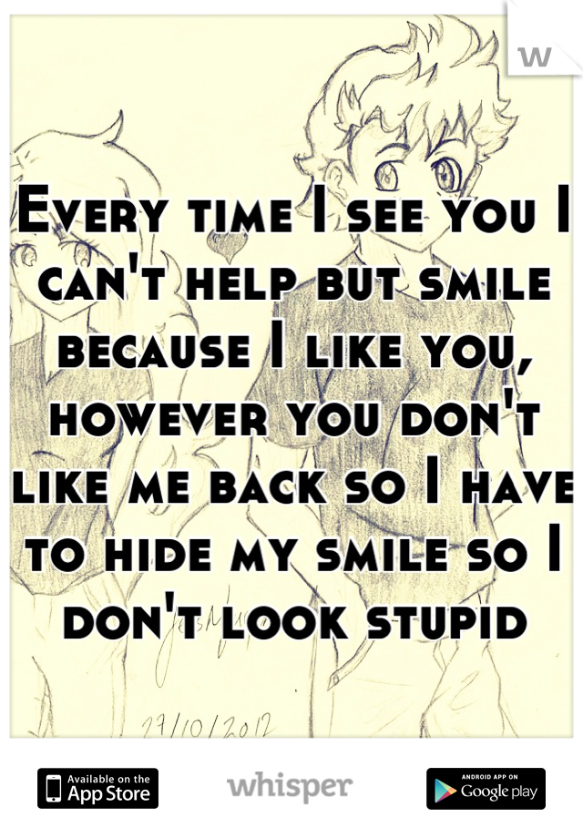 Every time I see you I can't help but smile because I like you, however you don't like me back so I have to hide my smile so I don't look stupid