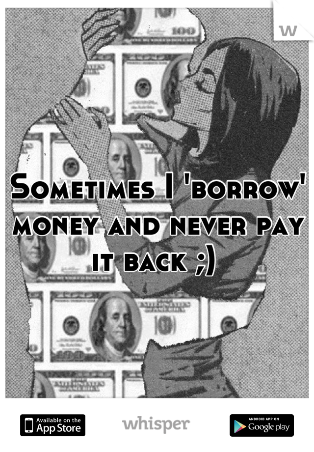 Sometimes I 'borrow' money and never pay it back ;)