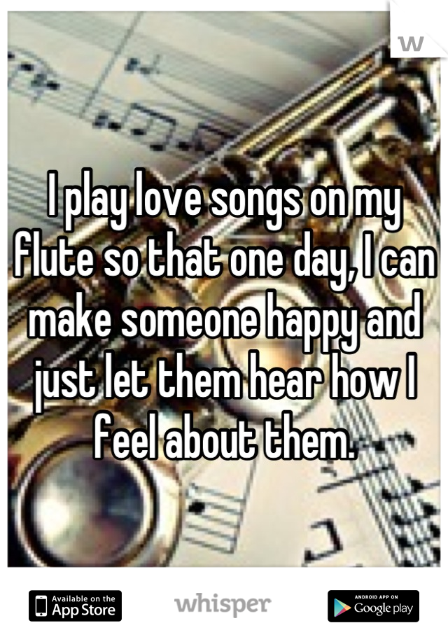 I play love songs on my flute so that one day, I can make someone happy and just let them hear how I feel about them.