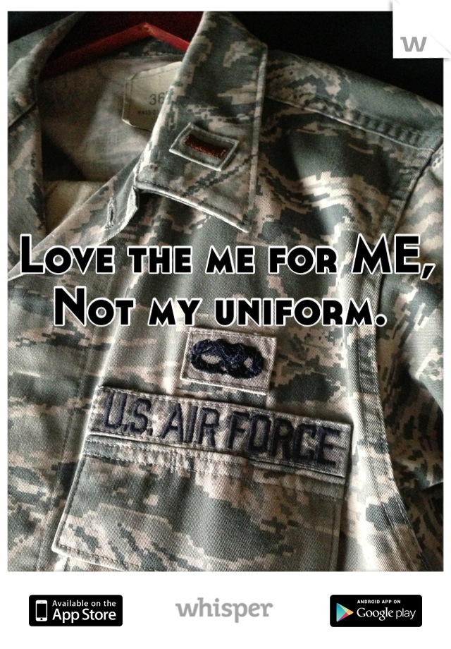 Love the me for ME, Not my uniform.