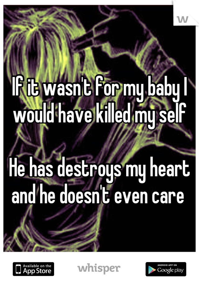 If it wasn't for my baby I would have killed my self   He has destroys my heart and he doesn't even care
