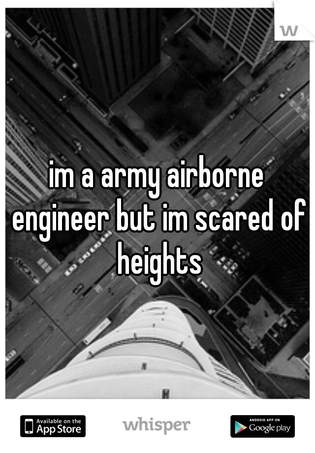 im a army airborne engineer but im scared of heights