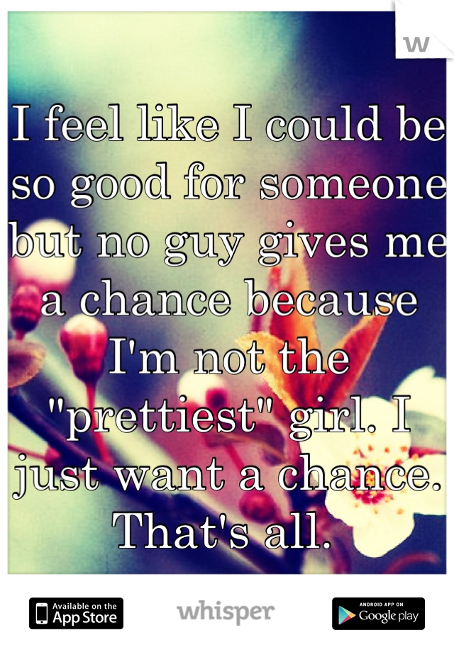 """I feel like I could be so good for someone but no guy gives me a chance because I'm not the """"prettiest"""" girl. I just want a chance. That's all."""