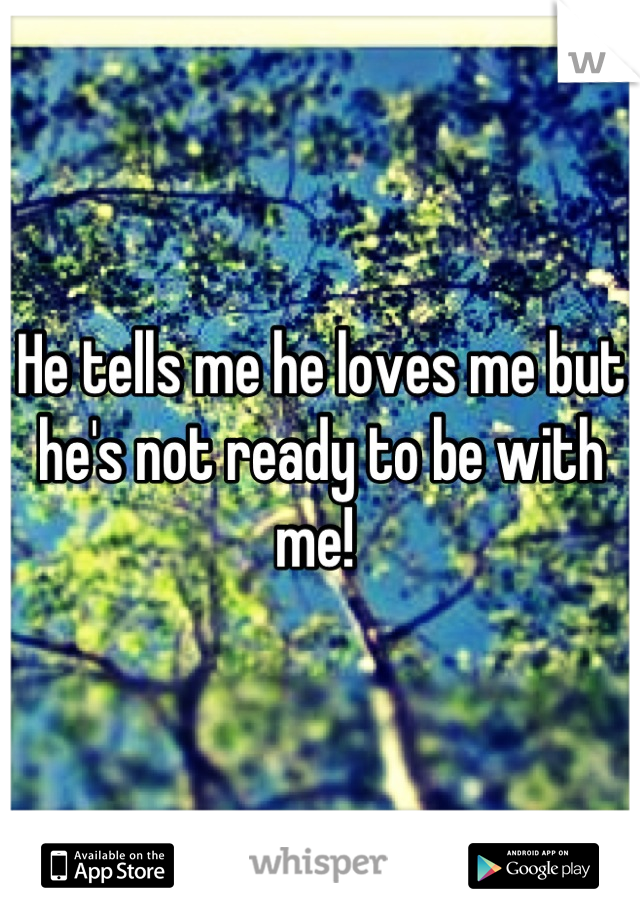 He tells me he loves me but he's not ready to be with me!