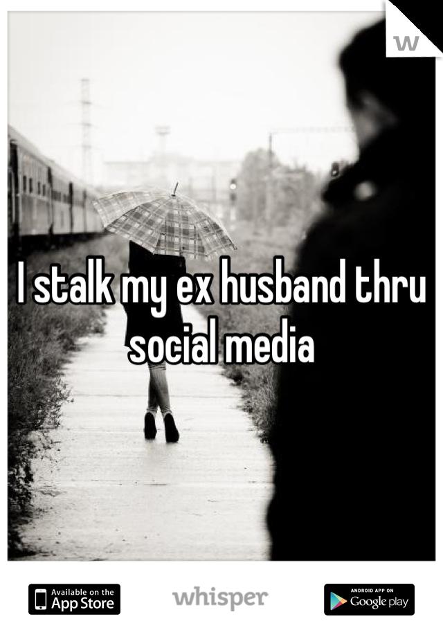 I stalk my ex husband thru social media
