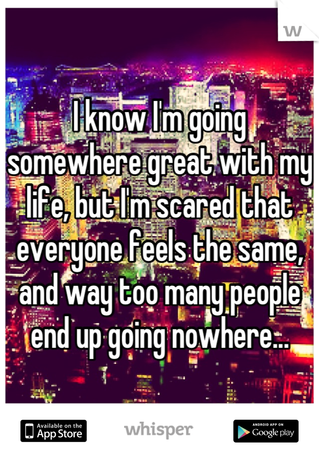 I know I'm going somewhere great with my life, but I'm scared that everyone feels the same, and way too many people end up going nowhere...