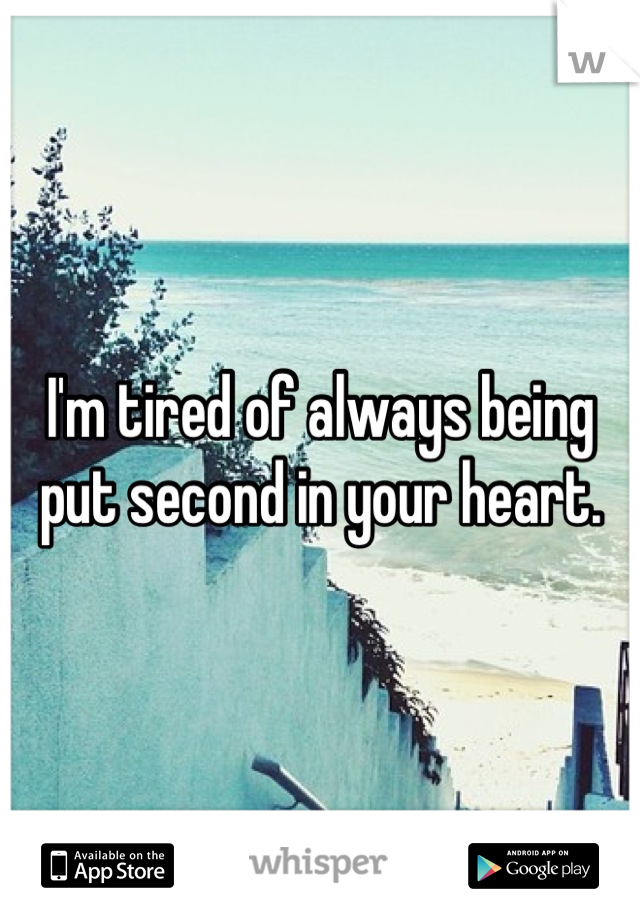 I'm tired of always being put second in your heart.
