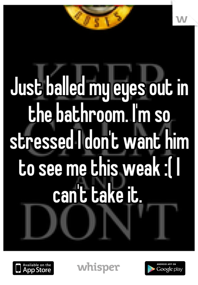 Just balled my eyes out in the bathroom. I'm so stressed I don't want him to see me this weak :( I can't take it.