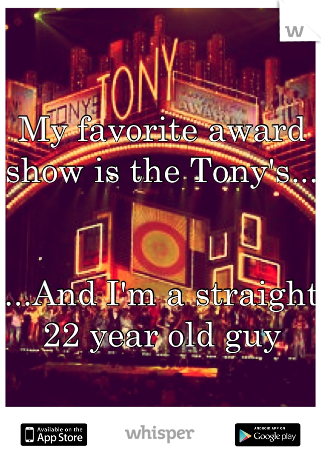 My favorite award show is the Tony's...   ...And I'm a straight 22 year old guy