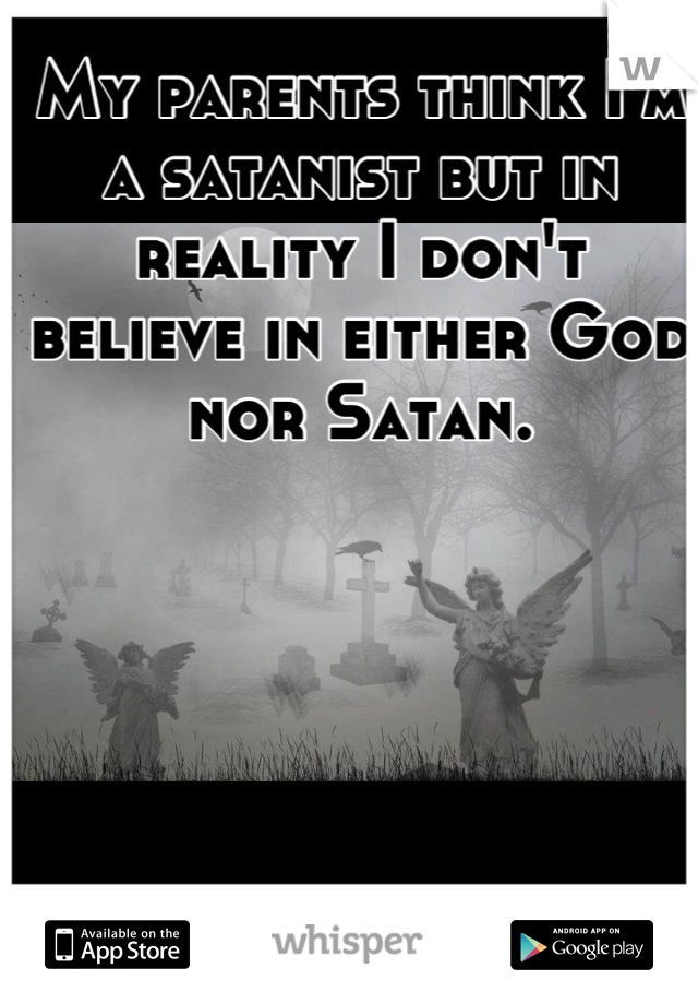 My parents think I'm a satanist but in reality I don't believe in either God nor Satan.
