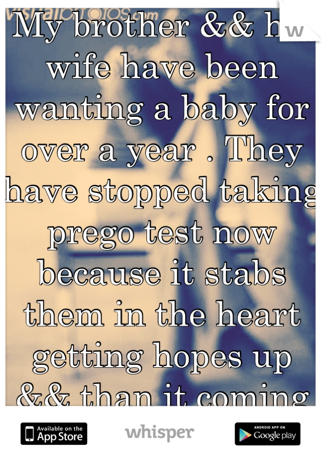 My brother && his wife have been wanting a baby for over a year . They have stopped taking prego test now because it stabs them in the heart getting hopes up && than it coming out negative...