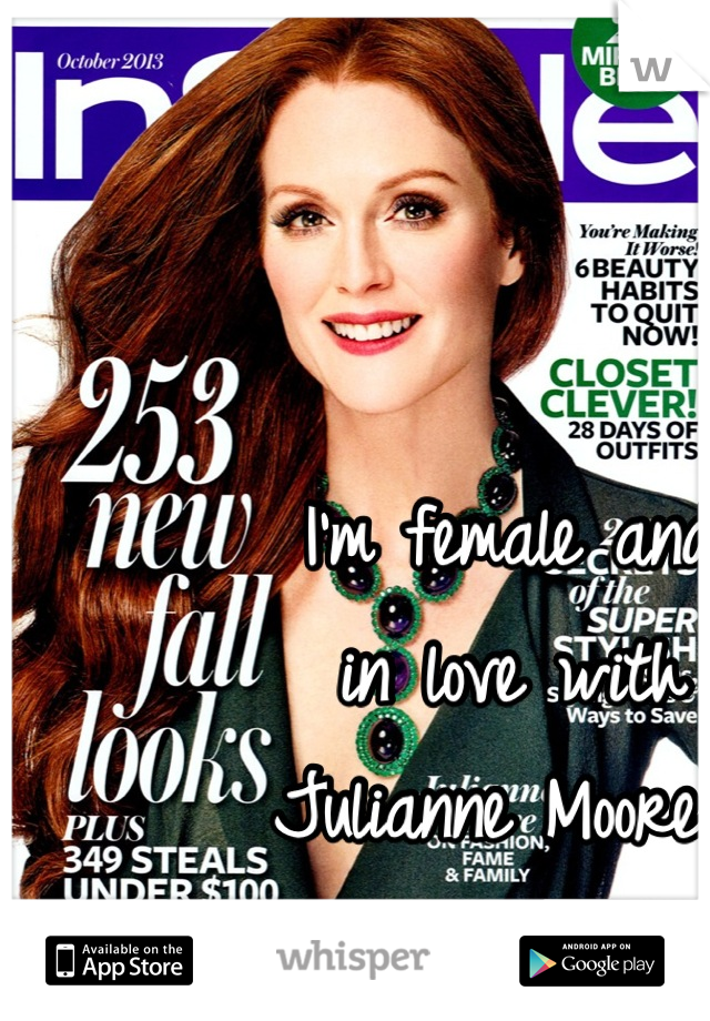 I'm female and          in love with         Julianne Moore. She's 26 years older.