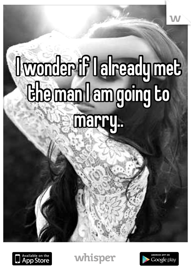 I wonder if I already met the man I am going to marry..