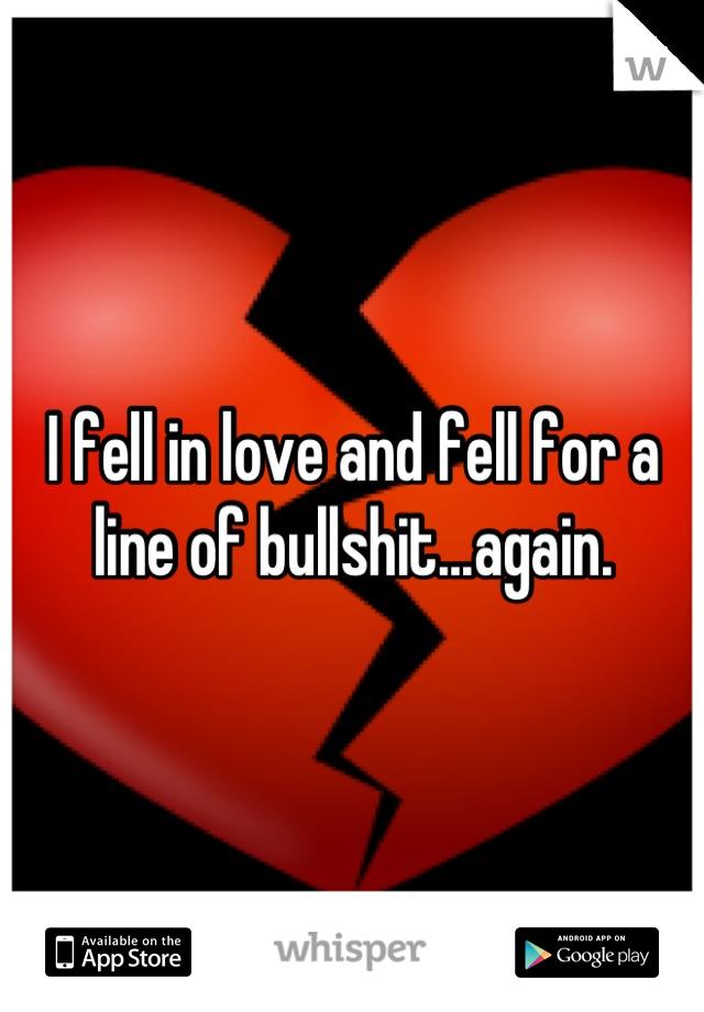 I fell in love and fell for a line of bullshit...again.
