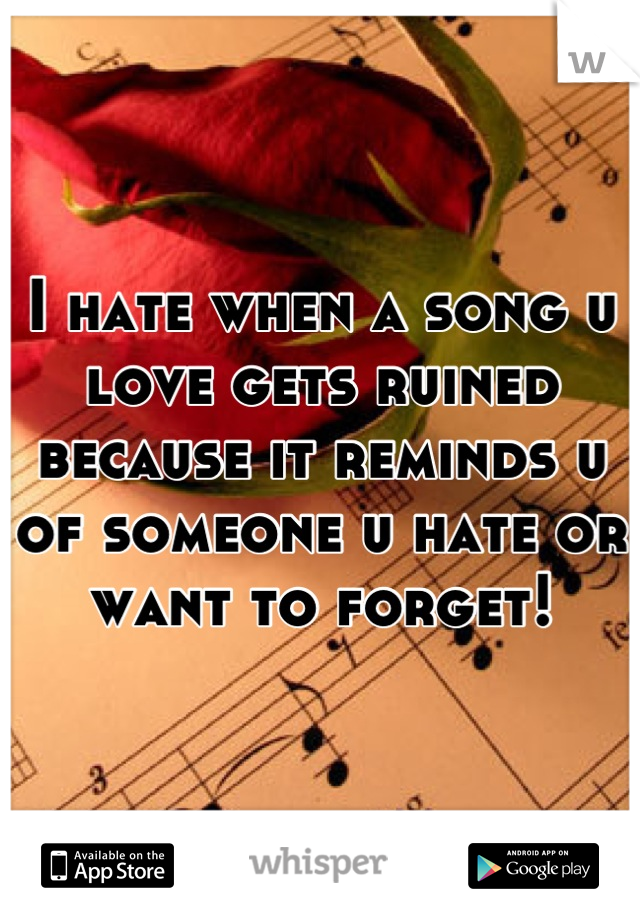 I hate when a song u love gets ruined because it reminds u of someone u hate or want to forget!