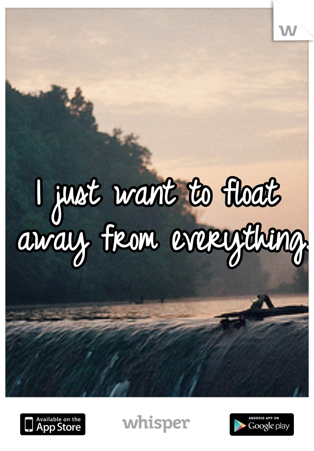 I just want to float away from everything.