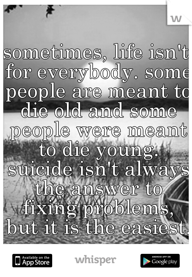 sometimes, life isn't for everybody. some people are meant to die old and some people were meant to die young. suicide isn't always the answer to fixing problems, but it is the easiest.