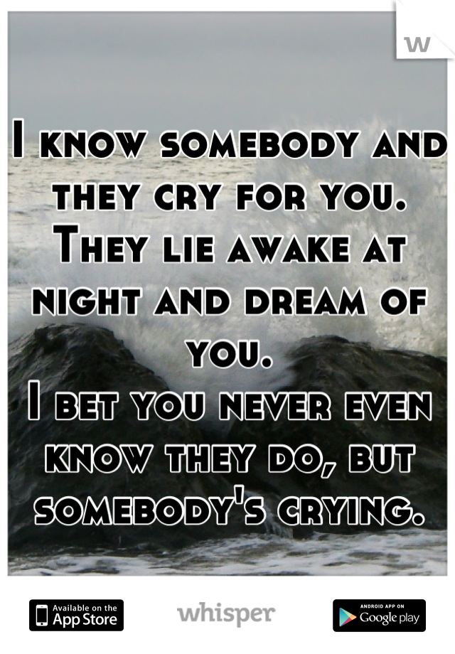 I know somebody and they cry for you. They lie awake at night and dream of you. I bet you never even know they do, but somebody's crying.