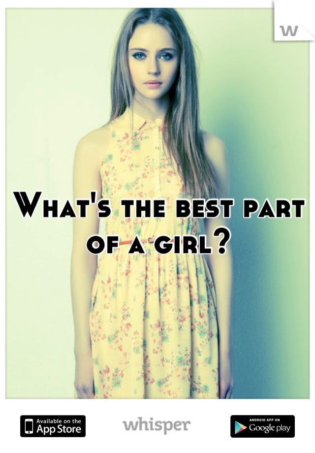 What's the best part of a girl?