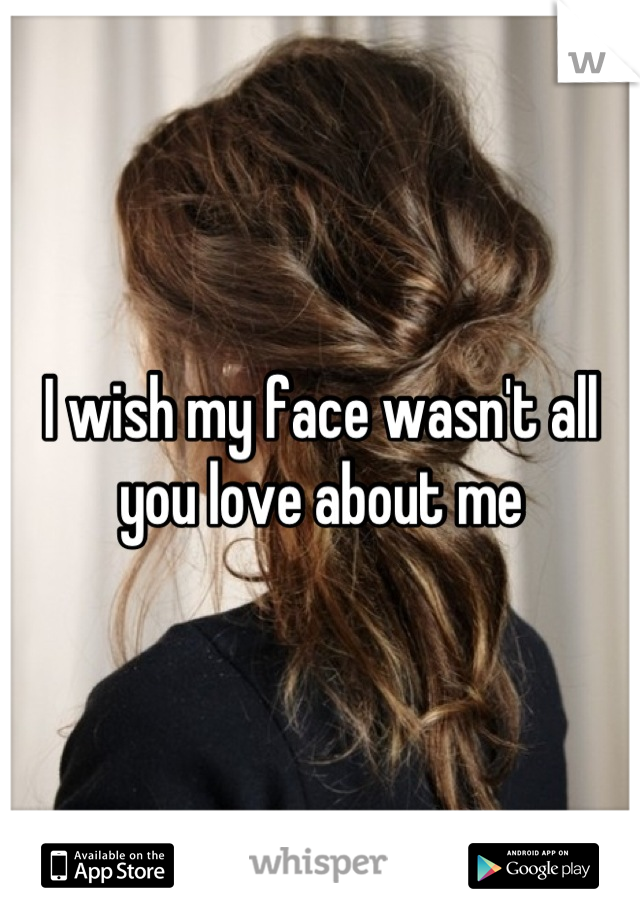 I wish my face wasn't all you love about me
