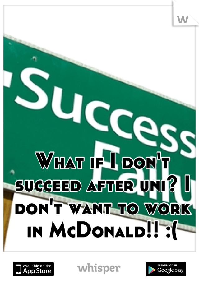 What if I don't succeed after uni? I don't want to work in McDonald!! :(