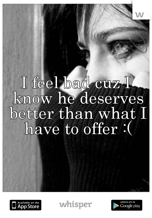I feel bad cuz I know he deserves better than what I have to offer :(
