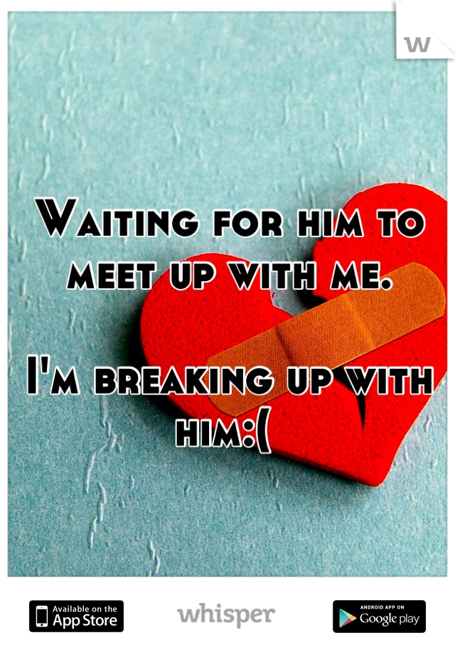 Waiting for him to meet up with me.   I'm breaking up with him:(