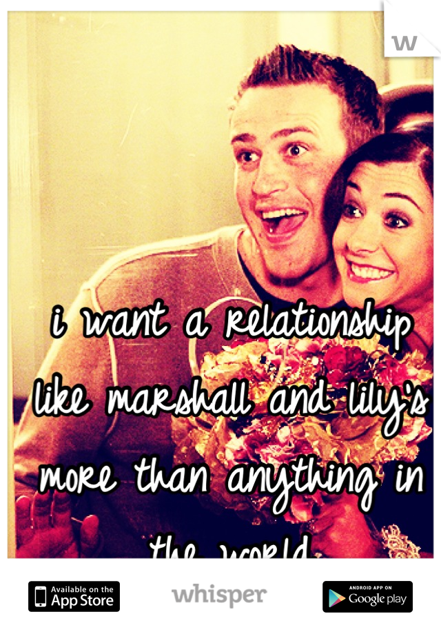 i want a relationship like marshall and lily's more than anything in the world
