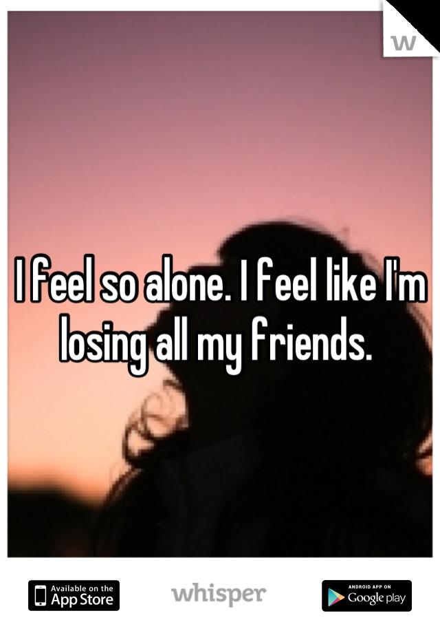 I feel so alone. I feel like I'm losing all my friends.