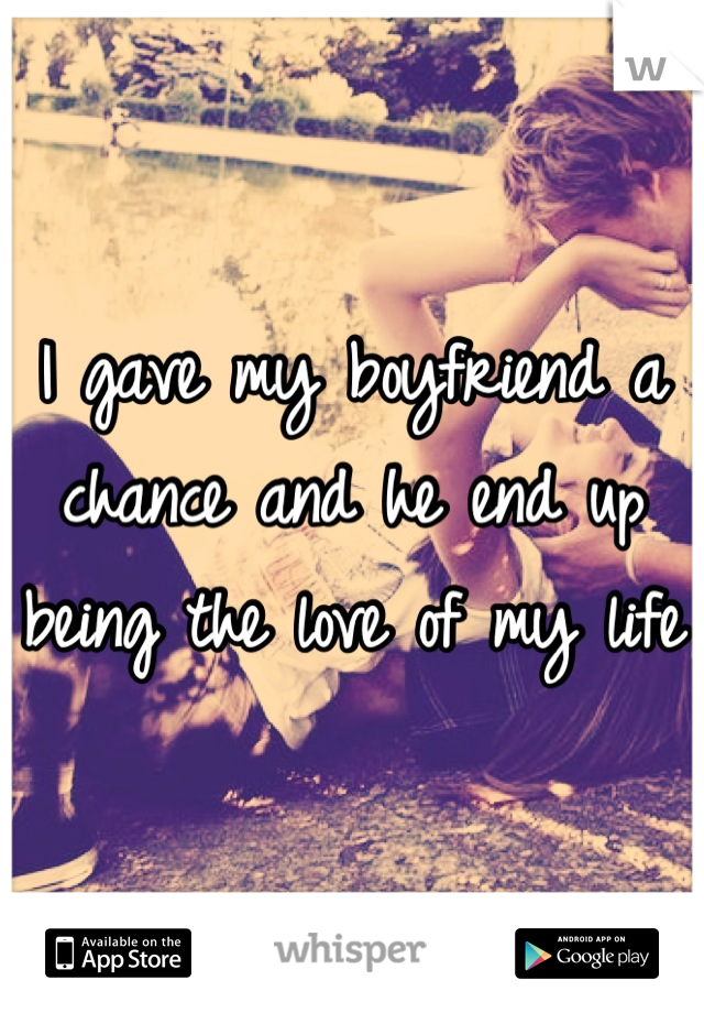 I gave my boyfriend a chance and he end up being the love of my life