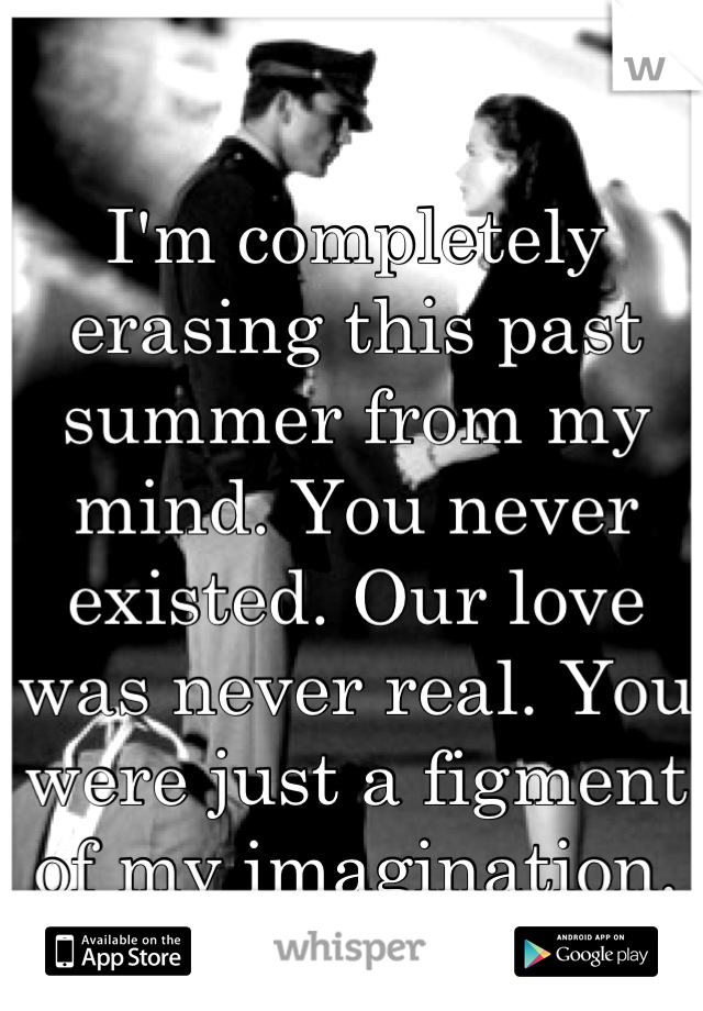 I'm completely erasing this past summer from my mind. You never existed. Our love was never real. You were just a figment of my imagination.